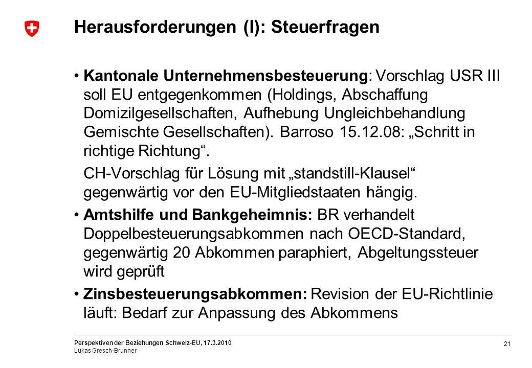 Perspektiven der Beziehungen Schweiz-EU, 17.3.2010 Lukas Gresch-Brunner 21 Herausforderungen (I): Steuerfragen Kantonale Unternehmensbesteuerung: Vors