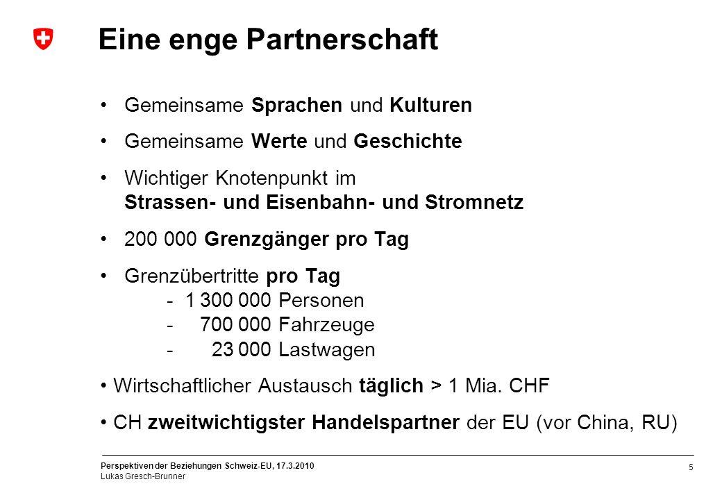 Perspektiven der Beziehungen Schweiz-EU, 17.3.2010 Lukas Gresch-Brunner 5 Eine enge Partnerschaft Gemeinsame Sprachen und Kulturen Gemeinsame Werte un