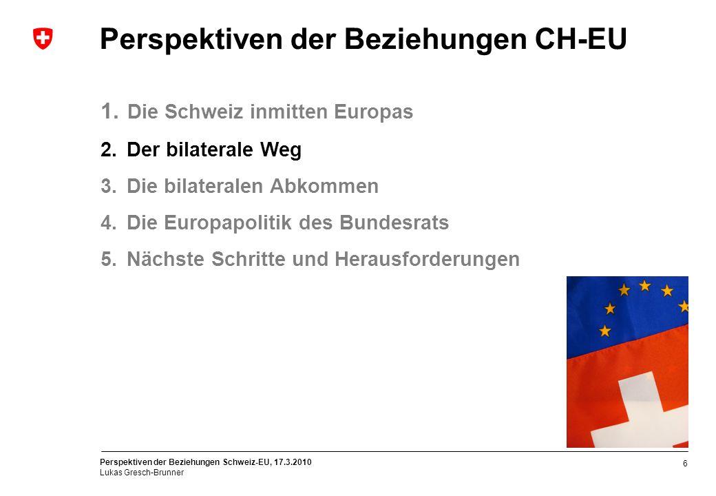 Perspektiven der Beziehungen Schweiz-EU, 17.3.2010 Lukas Gresch-Brunner 6 Perspektiven der Beziehungen CH-EU 1. Die Schweiz inmitten Europas 2. Der bi
