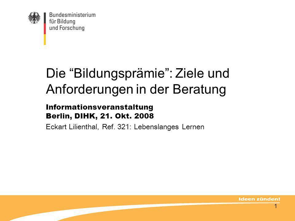 1 Die Bildungsprämie: Ziele und Anforderungen in der Beratung Informationsveranstaltung Berlin, DIHK, 21. Okt. 2008 Eckart Lilienthal, Ref. 321: Leben