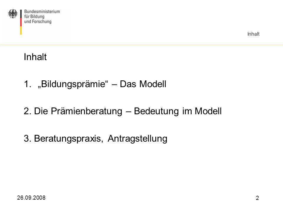 26.09.2008 2 Inhalt 1.Bildungsprämie – Das Modell 2. Die Prämienberatung – Bedeutung im Modell 3. Beratungspraxis, Antragstellung