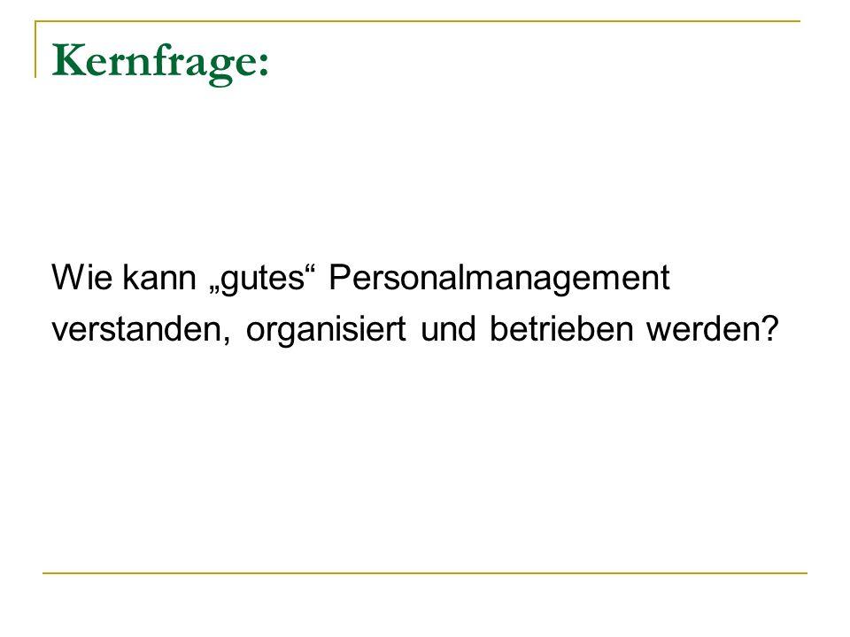 Kernfrage: Wie kann gutes Personalmanagement verstanden, organisiert und betrieben werden?