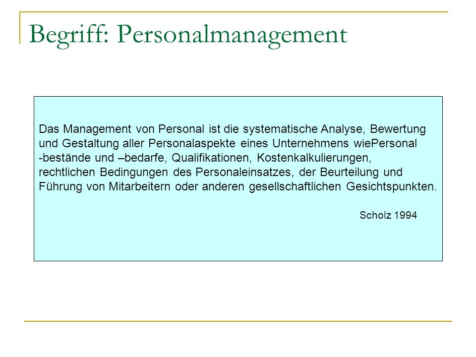 Begriff: Personalmanagement Das Management von Personal ist die systematische Analyse, Bewertung und Gestaltung aller Personalaspekte eines Unternehme