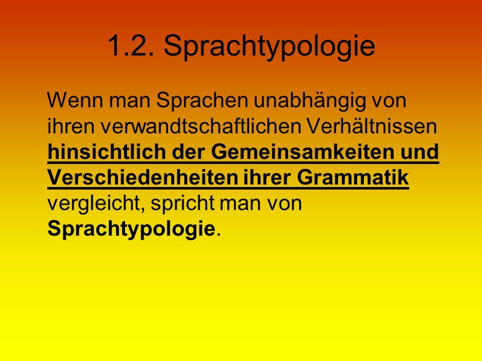 1.2. Sprachtypologie Wenn man Sprachen unabhängig von ihren verwandtschaftlichen Verhältnissen hinsichtlich der Gemeinsamkeiten und Verschiedenheiten