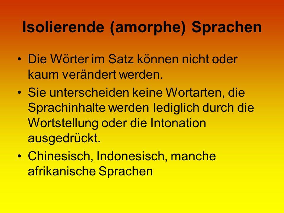 Isolierende (amorphe) Sprachen Die Wörter im Satz können nicht oder kaum verändert werden. Sie unterscheiden keine Wortarten, die Sprachinhalte werden