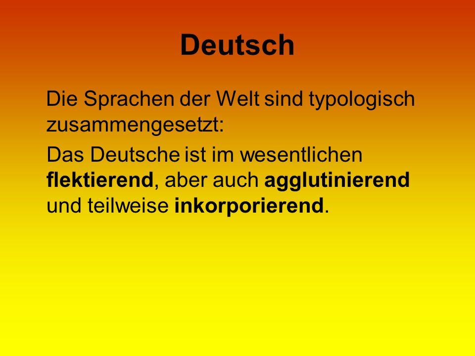 Deutsch Die Sprachen der Welt sind typologisch zusammengesetzt: Das Deutsche ist im wesentlichen flektierend, aber auch agglutinierend und teilweise i