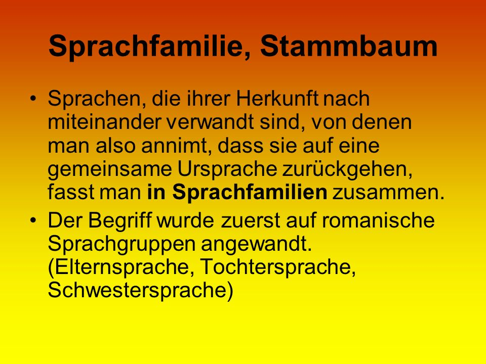 Sprachfamilie, Stammbaum Sprachen, die ihrer Herkunft nach miteinander verwandt sind, von denen man also annimt, dass sie auf eine gemeinsame Ursprach