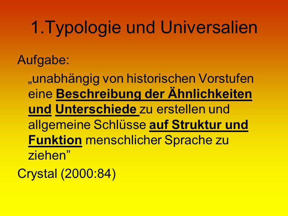 1.Typologie und Universalien Aufgabe: unabhängig von historischen Vorstufen eine Beschreibung der Ähnlichkeiten und Unterschiede zu erstellen und allg
