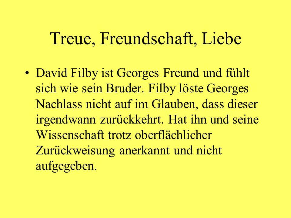 Treue, Freundschaft, Liebe David Filby ist Georges Freund und fühlt sich wie sein Bruder. Filby löste Georges Nachlass nicht auf im Glauben, dass dies