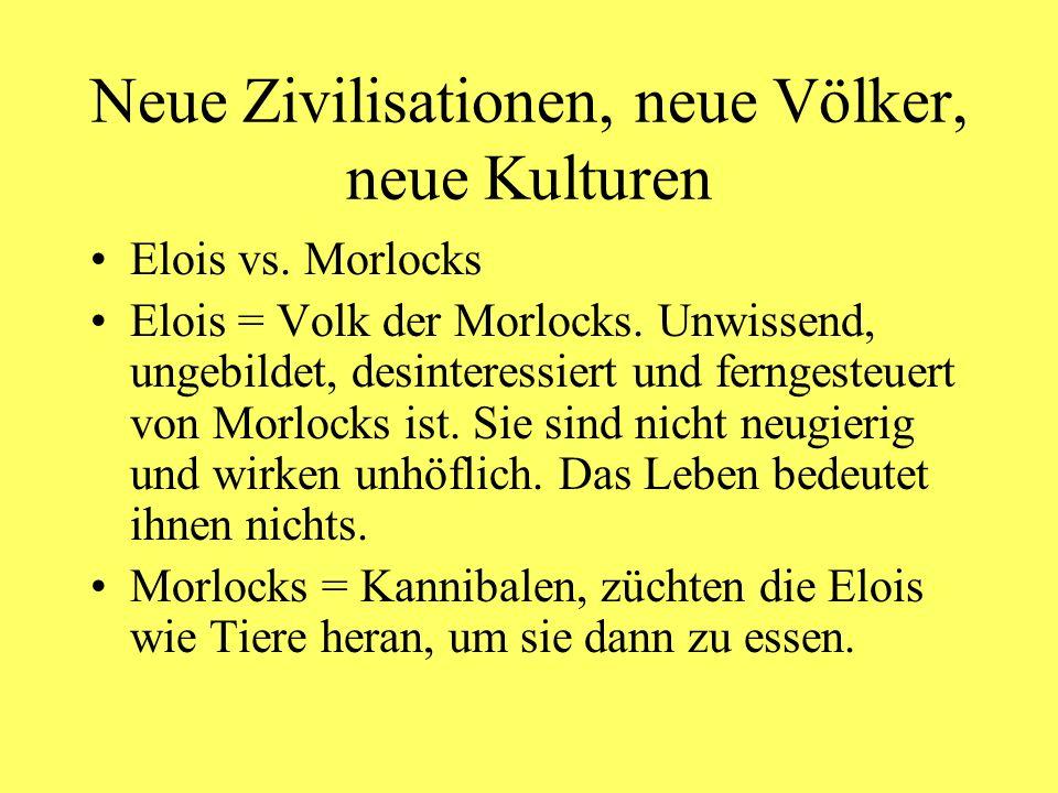 Neue Zivilisationen, neue Völker, neue Kulturen Elois vs. Morlocks Elois = Volk der Morlocks. Unwissend, ungebildet, desinteressiert und ferngesteuert