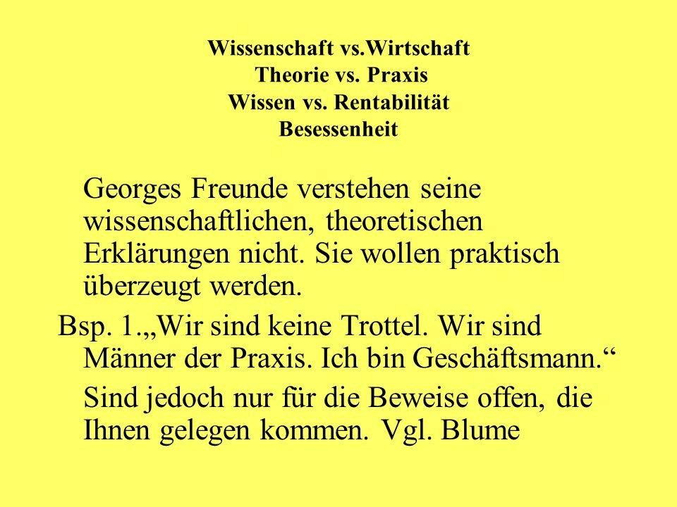 Wissenschaft vs.Wirtschaft Theorie vs. Praxis Wissen vs. Rentabilität Besessenheit Georges Freunde verstehen seine wissenschaftlichen, theoretischen E