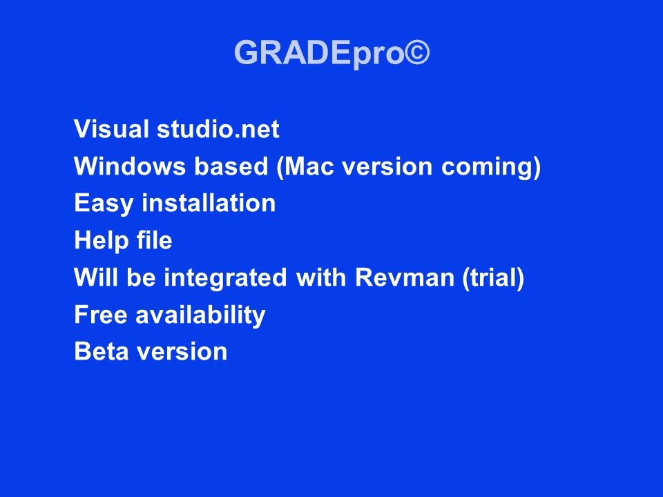 GRADEpro© Visual studio.net Windows based (Mac version coming) Easy installation Help file Will be integrated with Revman (trial) Free availability Be