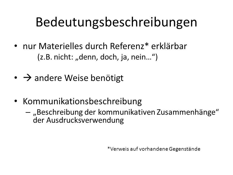 Bedeutungsbeschreibungen nur Materielles durch Referenz* erklärbar (z.B. nicht: denn, doch, ja, nein…) andere Weise benötigt Kommunikationsbeschreibun