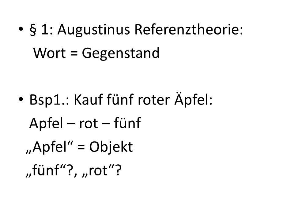 § 1: Augustinus Referenztheorie: Wort = Gegenstand Bsp1.: Kauf fünf roter Äpfel: Apfel – rot – fünf Apfel = Objekt fünf?, rot?