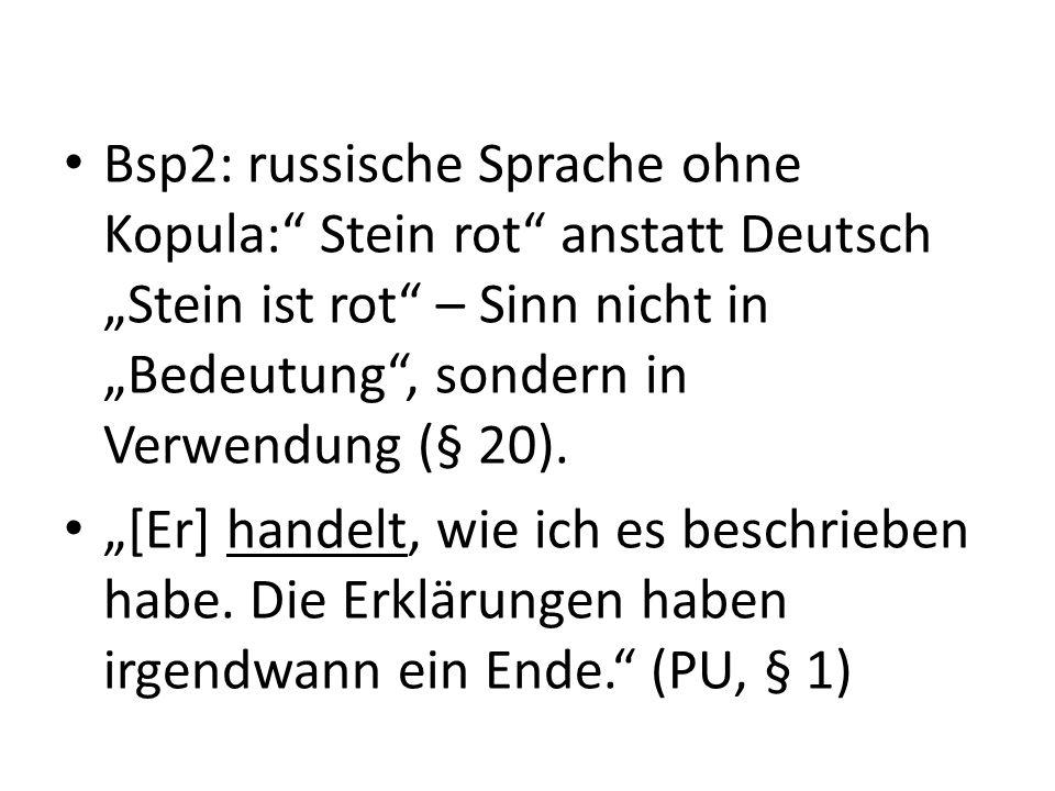 Bsp2: russische Sprache ohne Kopula: Stein rot anstatt Deutsch Stein ist rot – Sinn nicht in Bedeutung, sondern in Verwendung (§ 20). [Er] handelt, wi