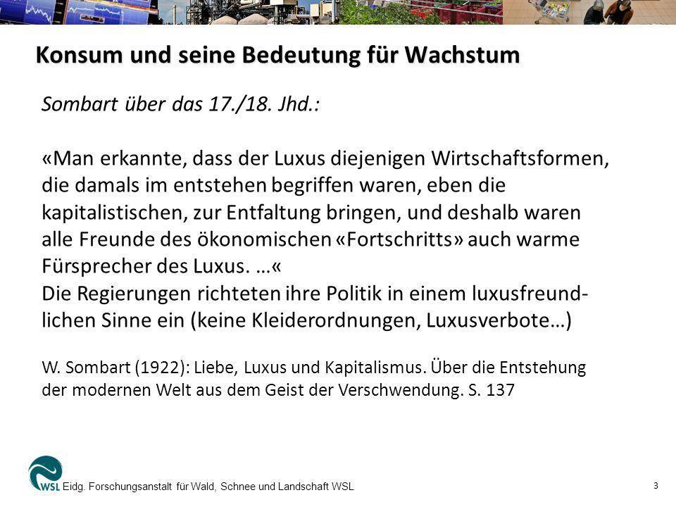 Konsum und seine Bedeutung für Wachstum Eidg. Forschungsanstalt für Wald, Schnee und Landschaft WSL 3 Sombart über das 17./18. Jhd.: «Man erkannte, da