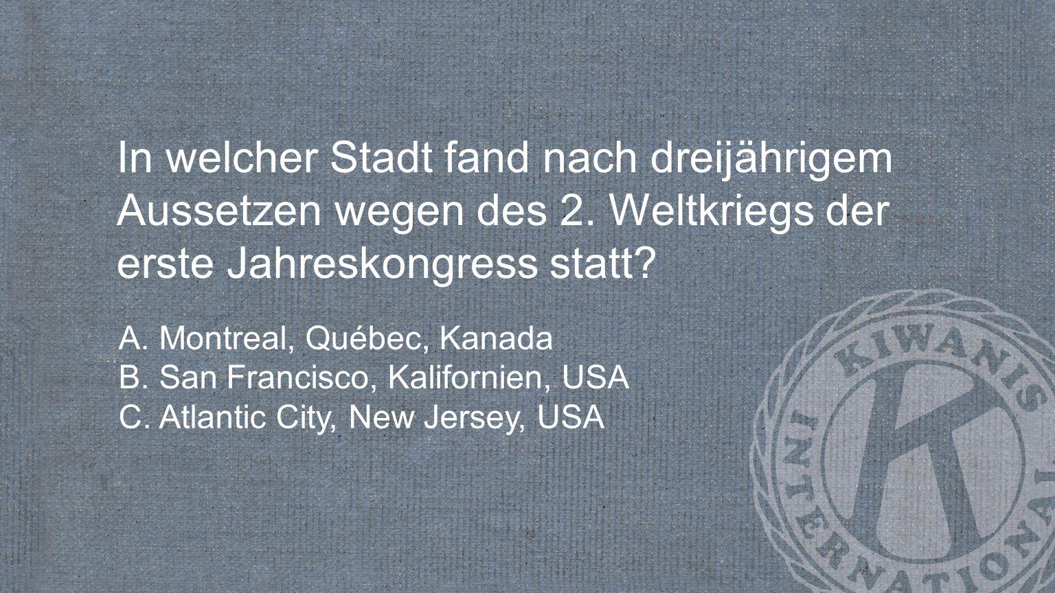 In welcher Stadt fand nach dreijährigem Aussetzen wegen des 2. Weltkriegs der erste Jahreskongress statt? A. Montreal, Québec, Kanada B. San Francisco