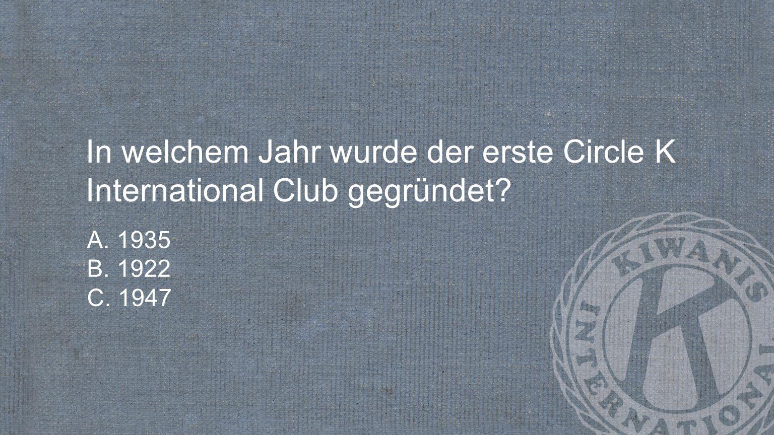 In welchem Jahr wurde der erste Circle K International Club gegründet? A. 1935 B. 1922 C. 1947
