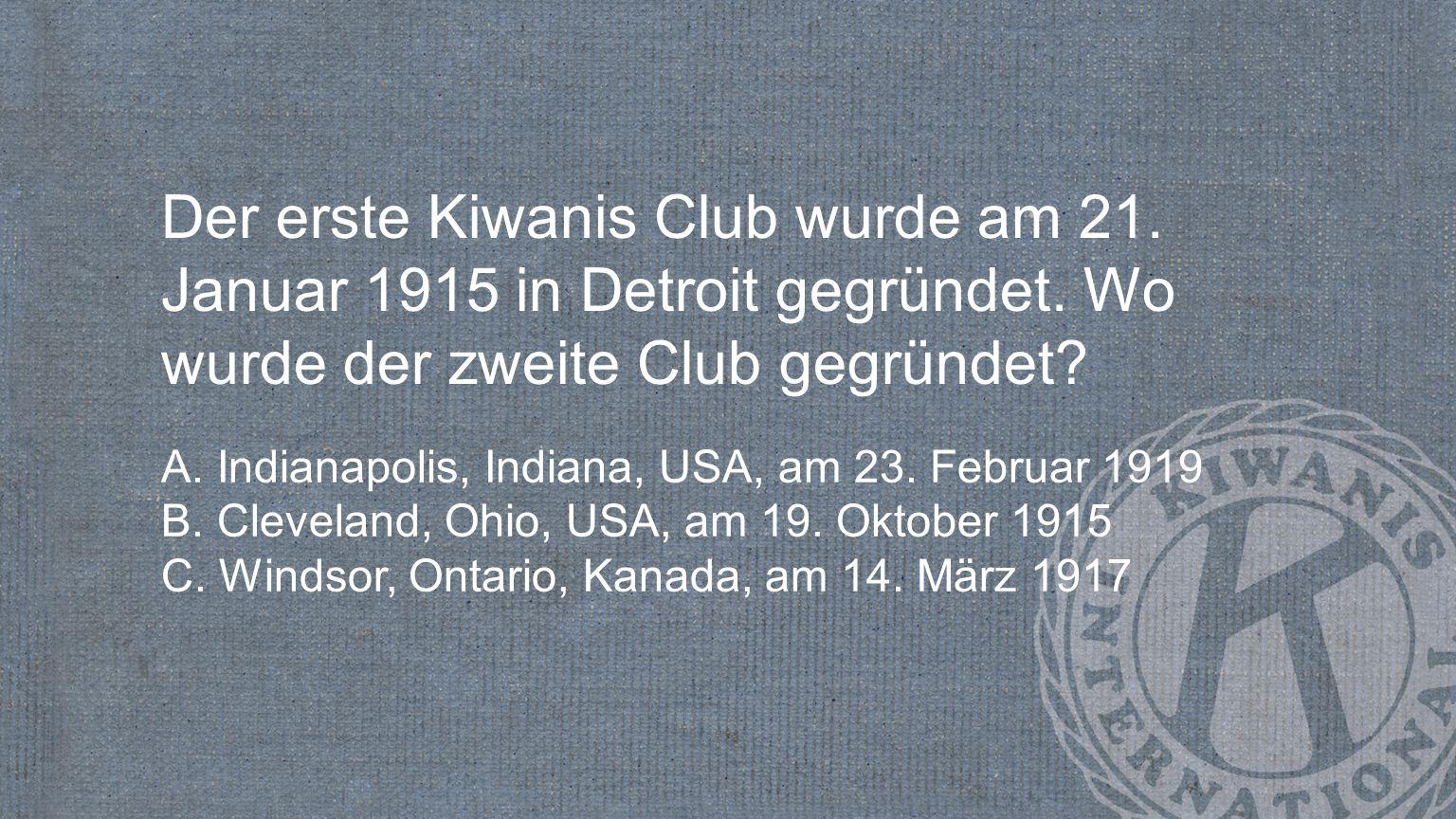 Der erste Kiwanis Club wurde am 21. Januar 1915 in Detroit gegründet. Wo wurde der zweite Club gegründet? A. Indianapolis, Indiana, USA, am 23. Februa