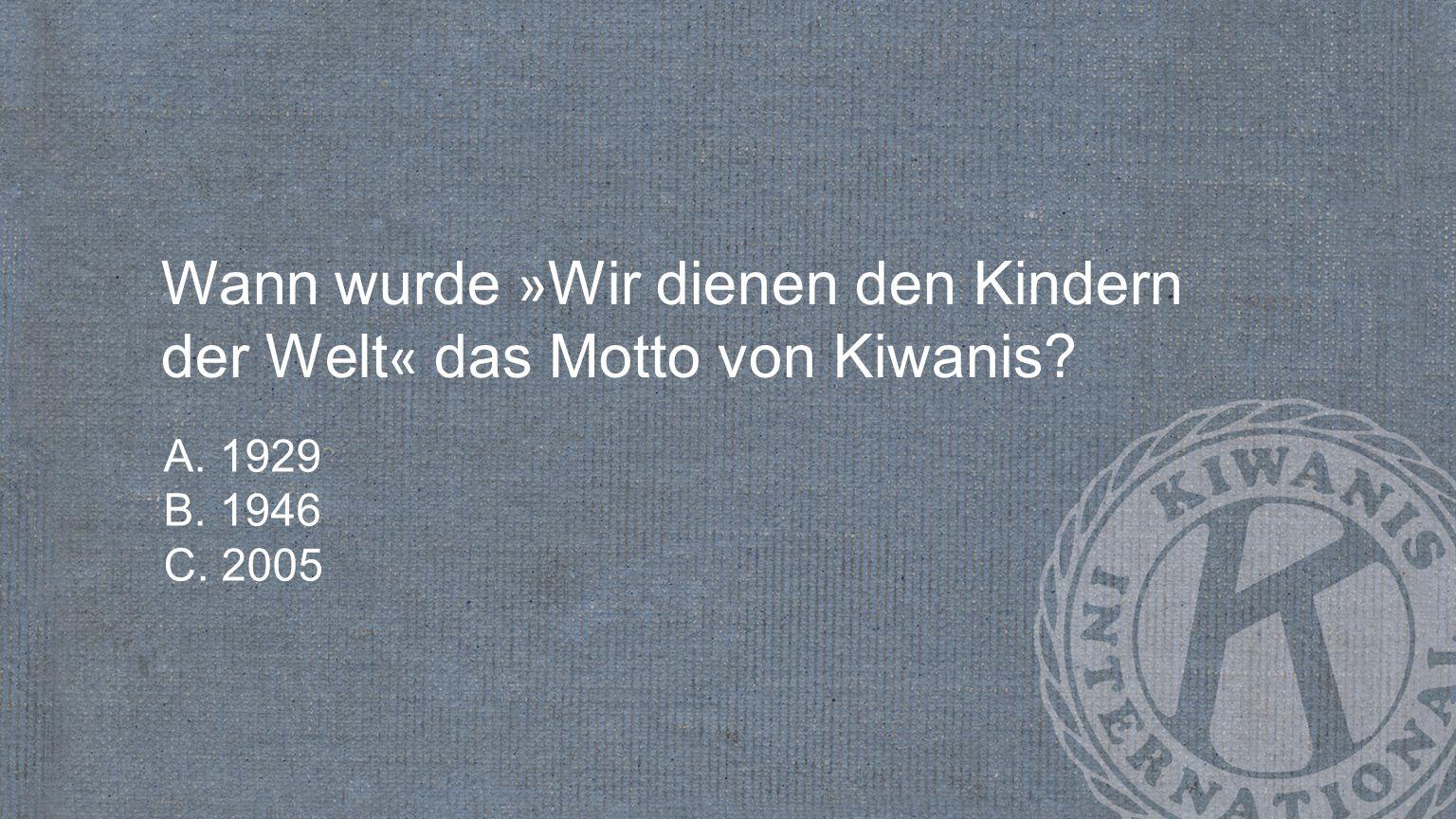 Wann wurde » Wir dienen den Kindern der Welt « das Motto von Kiwanis? A. 1929 B. 1946 C. 2005