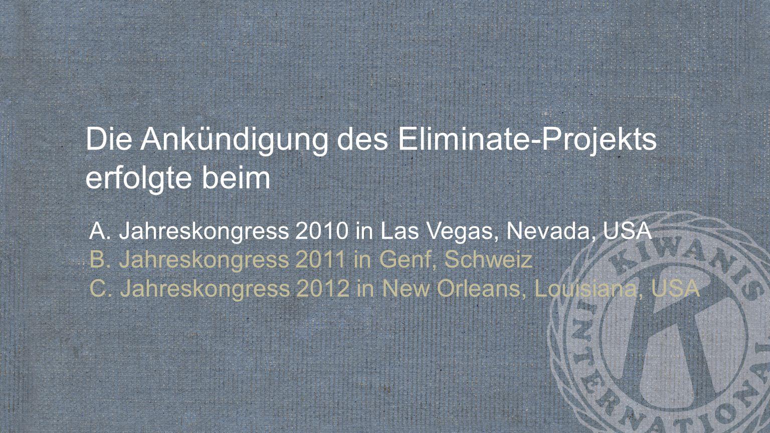 Die Ankündigung des Eliminate-Projekts erfolgte beim A. Jahreskongress 2010 in Las Vegas, Nevada, USA B. Jahreskongress 2011 in Genf, Schweiz C. Jahre