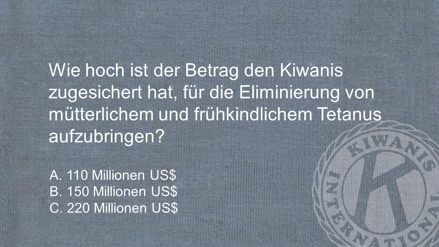 Wie hoch ist der Betrag den Kiwanis zugesichert hat, für die Eliminierung von mütterlichem und frühkindlichem Tetanus aufzubringen? A. 110 Millionen U