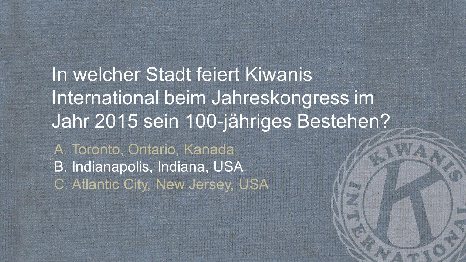 In welcher Stadt feiert Kiwanis International beim Jahreskongress im Jahr 2015 sein 100-jähriges Bestehen? A. Toronto, Ontario, Kanada B. Indianapolis