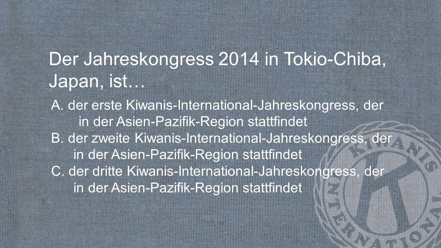 Der Jahreskongress 2014 in Tokio-Chiba, Japan, ist… A. der erste Kiwanis-International-Jahreskongress, der in der Asien-Pazifik-Region stattfindet B.