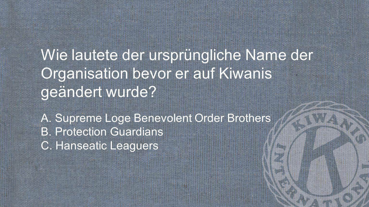 Wie lautete der ursprüngliche Name der Organisation bevor er auf Kiwanis geändert wurde? A. Supreme Loge Benevolent Order Brothers B. Protection Guard