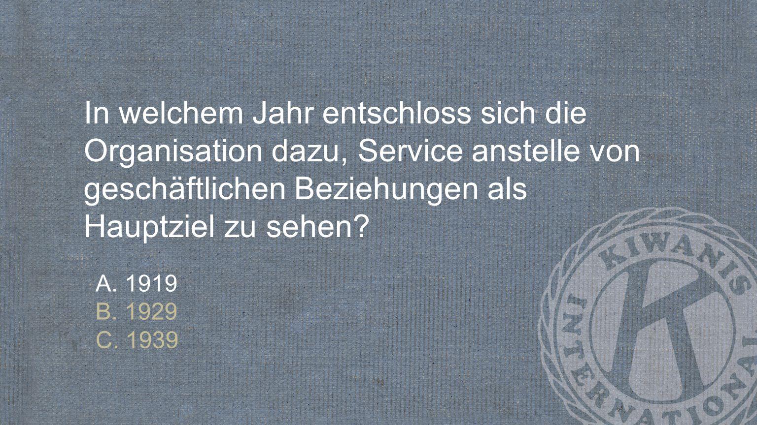 In welchem Jahr entschloss sich die Organisation dazu, Service anstelle von geschäftlichen Beziehungen als Hauptziel zu sehen? A. 1919 B. 1929 C. 1939