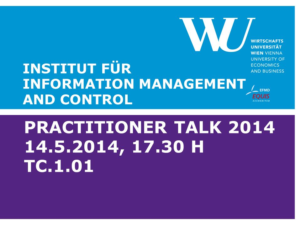 PRACTITIONER TALK 2014 14.5.2014, 17.30 H TC.1.01 INSTITUT FÜR INFORMATION MANAGEMENT AND CONTROL