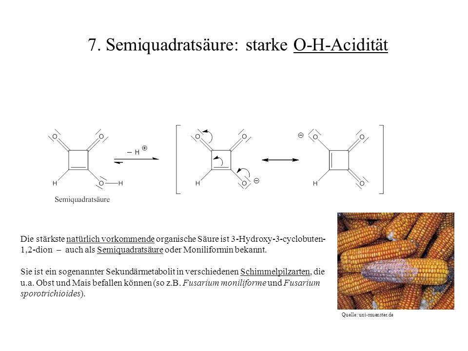 Die stärkste natürlich vorkommende organische Säure ist 3-Hydroxy-3-cyclobuten- 1,2-dion – auch als Semiquadratsäure oder Moniliformin bekannt. Sie is