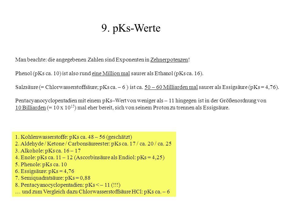 Man beachte: die angegebenen Zahlen sind Exponenten in Zehnerpotenzen! Phenol (pKs ca. 10) ist also rund eine Million mal saurer als Ethanol (pKs ca.