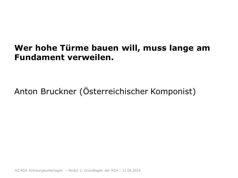 Wer hohe Türme bauen will, muss lange am Fundament verweilen. Anton Bruckner (Österreichischer Komponist) AG RDA Schulungsunterlagen – Modul 1: Grundl