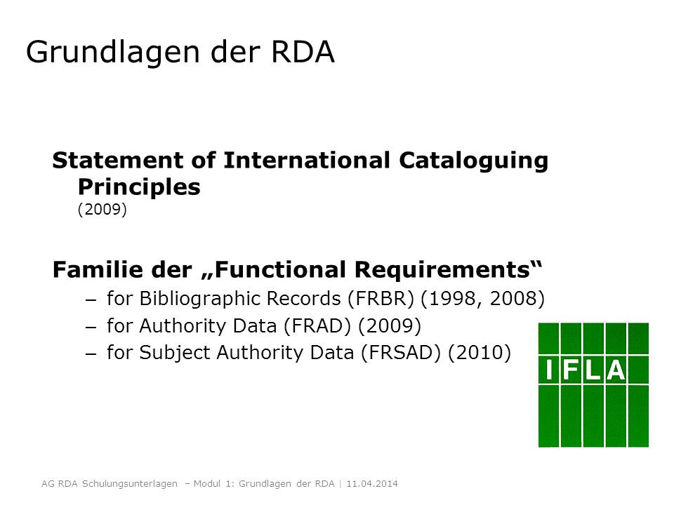Prinzipien des Statement of International Cataloguing Principles (ICP) Benutzerkomfort Allgemeine Gebräuchlichkeit Wiedergabe Richtigkeit Ausführlichkeit und Notwendigkeit Bedeutung Ökonomie Konsistenz und Standardisierung Integration http://www.ifla.org/publications/statement-of- international-cataloguing-principles http://www.ifla.org/publications/statement-of- international-cataloguing-principles AG RDA Schulungsunterlagen – Modul 1: Grundlagen der RDA | 11.04.2014