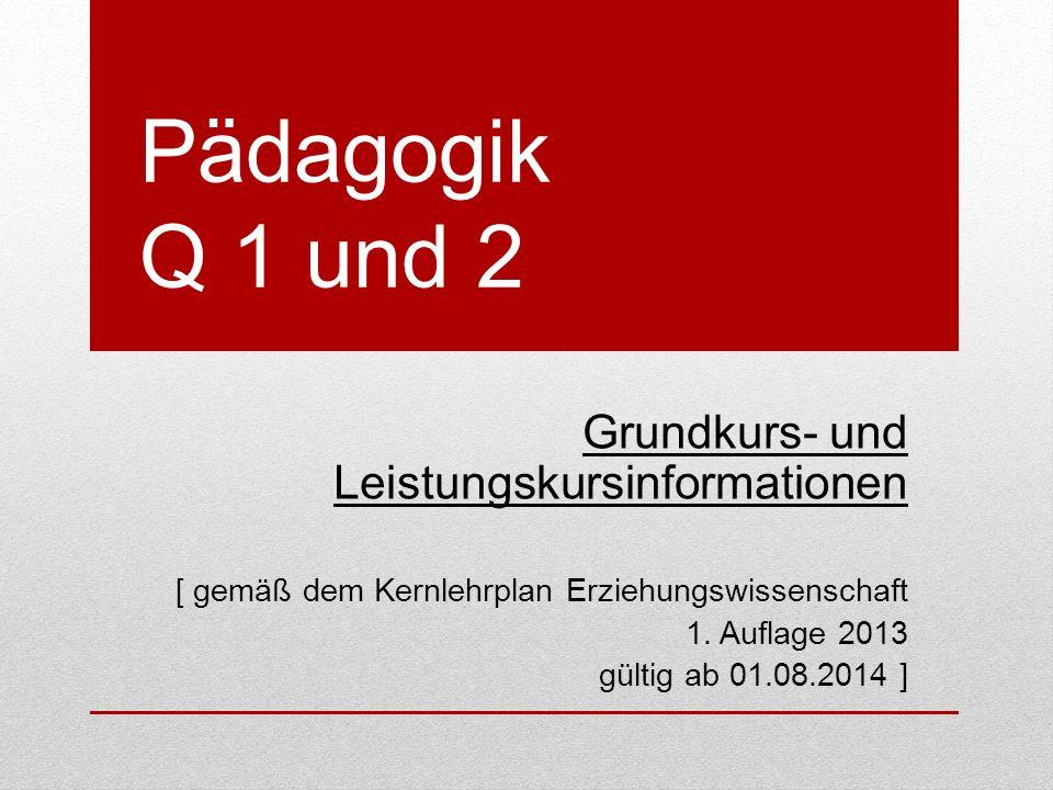 Pädagogik Q 1 und 2 Grundkurs- und Leistungskursinformationen [ gemäß dem Kernlehrplan Erziehungswissenschaft 1.