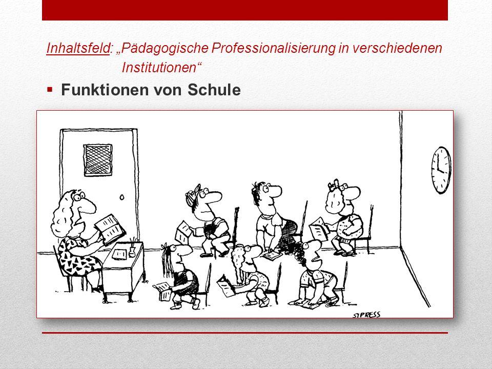 Inhaltsfeld: Pädagogische Professionalisierung in verschiedenen Institutionen Funktionen von Schule