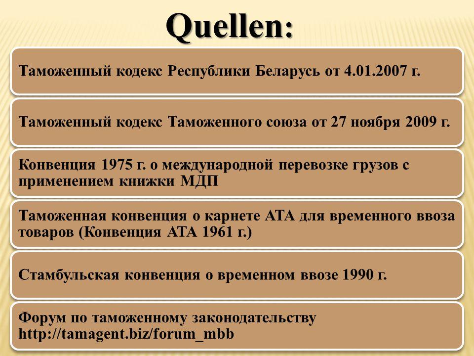 Quellen : Таможенный кодекс Республики Беларусь от 4.01.2007 г.Таможенный кодекс Таможенного союза от 27 ноября 2009 г. Конвенция 1975 г. о международ