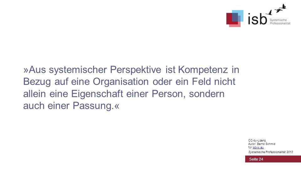 »Aus systemischer Perspektive ist Kompetenz in Bezug auf eine Organisation oder ein Feld nicht allein eine Eigenschaft einer Person, sondern auch einer Passung.« Seite 24 CC-by-Lizenz, Autor: Bernd Schmid für isb-w.euisb-w.eu Systemische Professionalität 2013