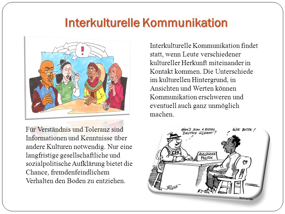 Interkulturelle Kommunikation Interkulturelle Kommunikation findet statt, wenn Leute verschiedener kultureller Herkunft miteinander in Kontakt kommen.