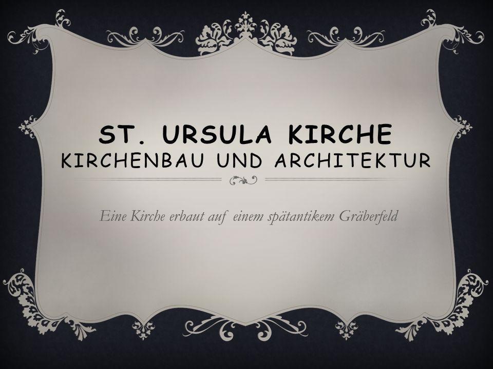 ST. URSULA KIRCHE KIRCHENBAU UND ARCHITEKTUR Eine Kirche erbaut auf einem spätantikem Gräberfeld