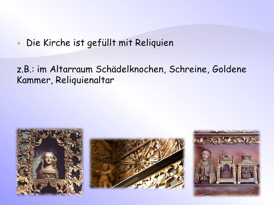 Die Kirche ist gefüllt mit Reliquien z.B.: im Altarraum Schädelknochen, Schreine, Goldene Kammer, Reliquienaltar