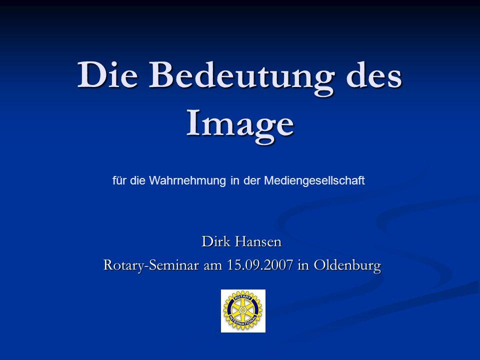 Die Bedeutung des Image Dirk Hansen Rotary-Seminar am 15.09.2007 in Oldenburg für die Wahrnehmung in der Mediengesellschaft