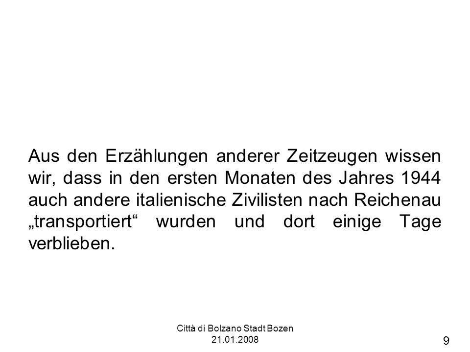 Città di Bolzano Stadt Bozen 21.01.2008 Aus den Erzählungen anderer Zeitzeugen wissen wir, dass in den ersten Monaten des Jahres 1944 auch andere italienische Zivilisten nach Reichenau transportiert wurden und dort einige Tage verblieben.