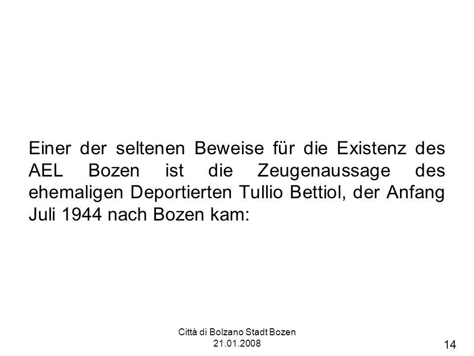 Città di Bolzano Stadt Bozen 21.01.2008 Einer der seltenen Beweise für die Existenz des AEL Bozen ist die Zeugenaussage des ehemaligen Deportierten Tullio Bettiol, der Anfang Juli 1944 nach Bozen kam: 14