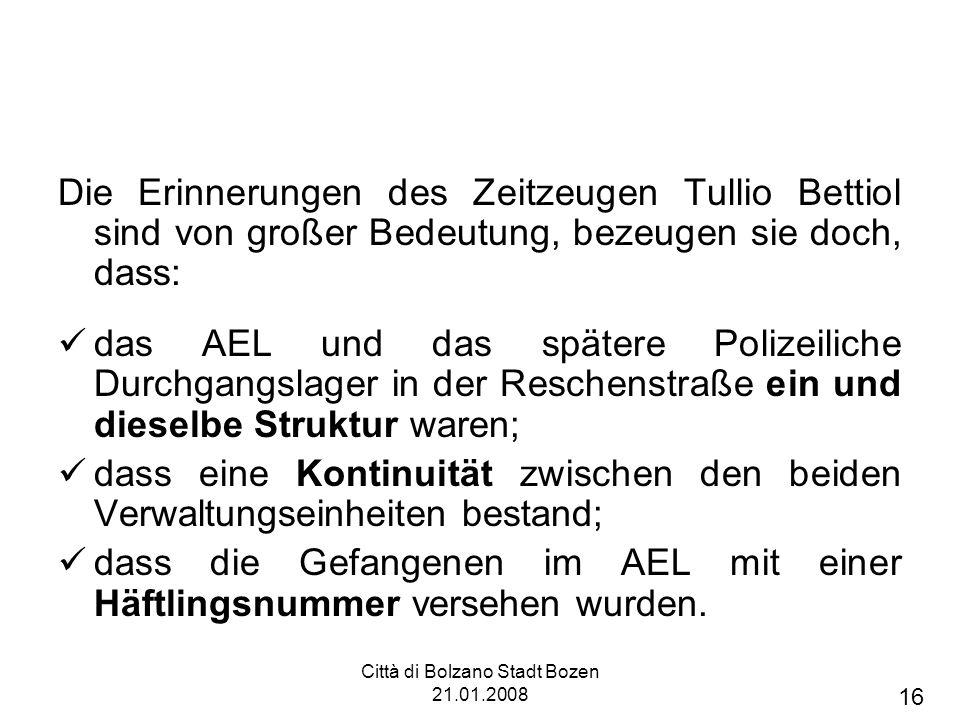 Città di Bolzano Stadt Bozen 21.01.2008 Die Erinnerungen des Zeitzeugen Tullio Bettiol sind von großer Bedeutung, bezeugen sie doch, dass: das AEL und das spätere Polizeiliche Durchgangslager in der Reschenstraße ein und dieselbe Struktur waren; dass eine Kontinuität zwischen den beiden Verwaltungseinheiten bestand; dass die Gefangenen im AEL mit einer Häftlingsnummer versehen wurden.
