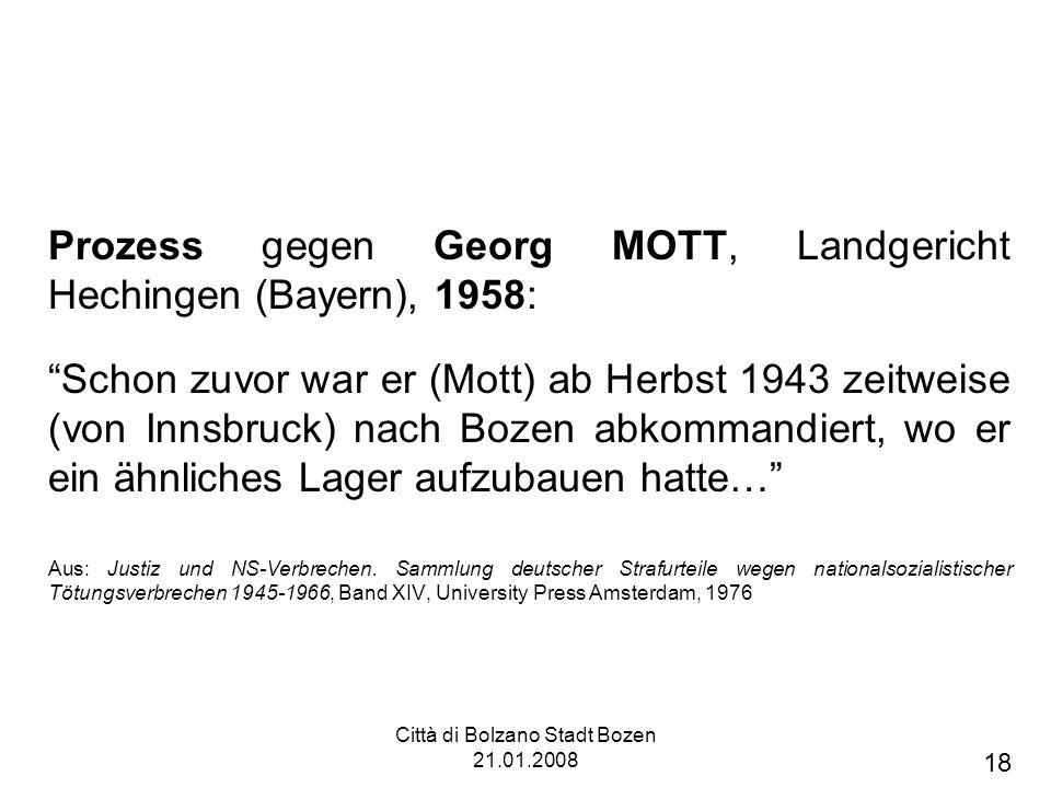 Città di Bolzano Stadt Bozen 21.01.2008 Prozess gegen Georg MOTT, Landgericht Hechingen (Bayern), 1958: Schon zuvor war er (Mott) ab Herbst 1943 zeitweise (von Innsbruck) nach Bozen abkommandiert, wo er ein ähnliches Lager aufzubauen hatte… Aus: Justiz und NS-Verbrechen.