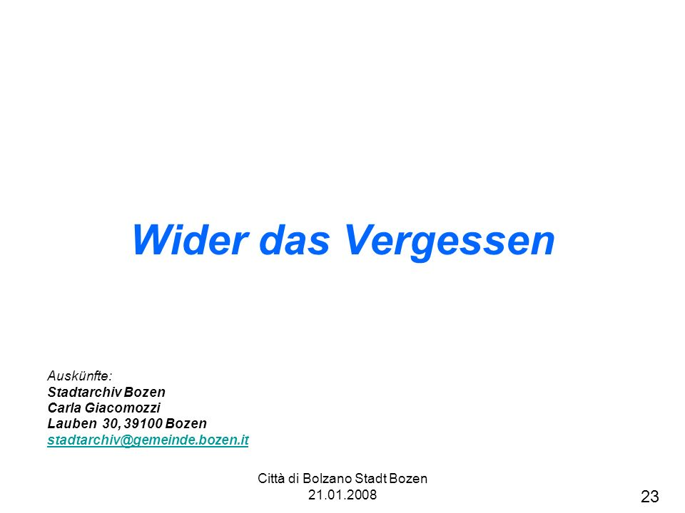Città di Bolzano Stadt Bozen 21.01.2008 Wider das Vergessen Auskünfte: Stadtarchiv Bozen Carla Giacomozzi Lauben 30, 39100 Bozen stadtarchiv@gemeinde.bozen.it 23