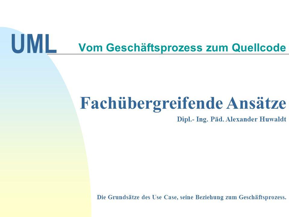 Fachübergreifende Ansätze Dipl.- Ing. Päd. Alexander Huwaldt Vom Geschäftsprozess zum Quellcode UML Die Grundsätze des Use Case, seine Beziehung zum G