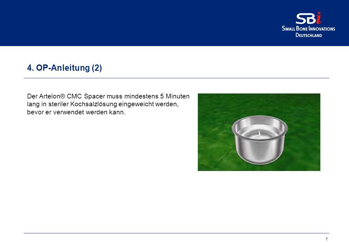 7 4. OP-Anleitung (2) Der Artelon® CMC Spacer muss mindestens 5 Minuten lang in steriler Kochsalzlösung eingeweicht werden, bevor er verwendet werden